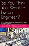 So You Think You Want to be an Engineer?: The Life Journey of an Engineer from Start to Almost Finish.