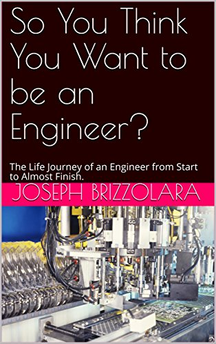 So You Think You Want to be an Engineer?: The Life Journey of an Engineer from Start to Almost Finish. (So You Want To Be An Engineer)