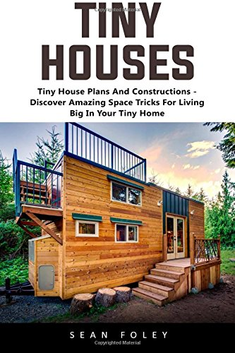 Tiny Houses: Tiny House Plans And Constructions - Discover Amazing Space Tricks For Living Big In Your Tiny Home!