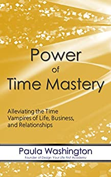 Power of Time Mastery: Alleviating the Time Vampires of Life, Business, and Relationships by [Washington, Paula]