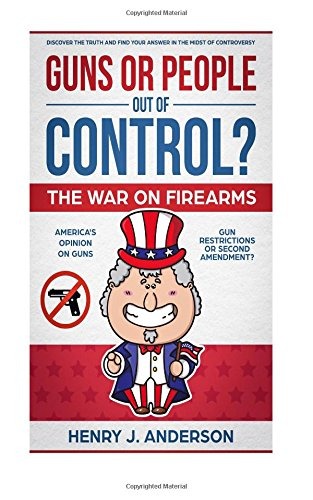 Guns or People out of Control? ? : The War On Firearms: AMERICA'S Opinion on Guns: Gun Restrictions or Second Amendment?: Discover the TRUTH And Find Your ANSWER in the midst of CONTROVERSY