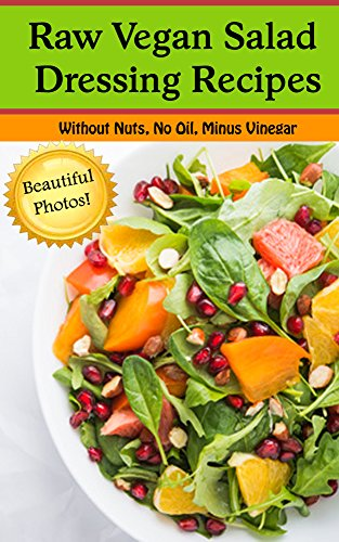 Raw Vegan Salad Dressing Recipes--Oil Free, No Nuts, Without Vinegar (With Beautiful Pictures!): Salad Dressing Recipes for those eating Raw, Vegan, Vegetarian, or just plain Healthy