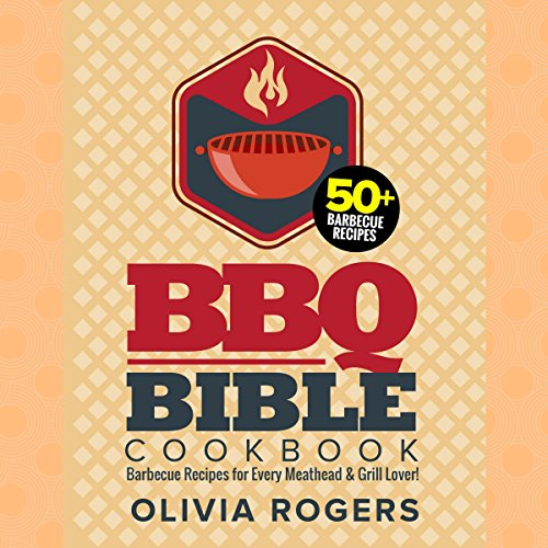 BBQ Bible Cookbook: Over 50 Barbecue Recipes for Every Meathead & Grill Lover! by Olivia Rogers