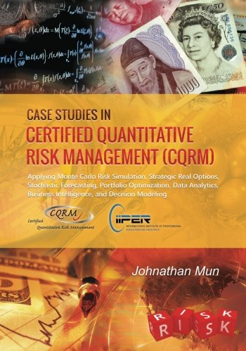 Case Studies in Certified Quantitative Risk Management (CQRM): Applying Monte Carlo Risk Simulation, Strategic Real Options, Stochastic Forecasting, ... Business Intelligence, and Decision (Quantitative Risk)