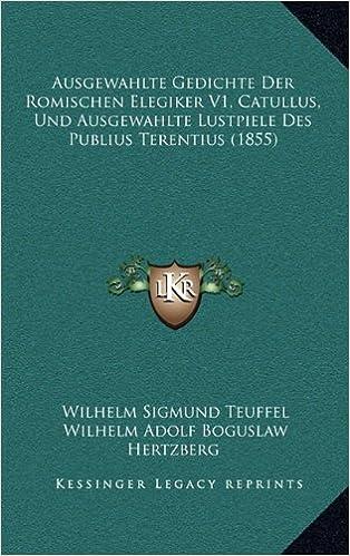 Ausgewahlte Gedichte Der Romischen Elegiker V1, Catullus, Und Ausgewahlte Lustpiele Des Publius Terentius (1855)
