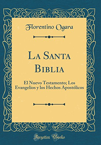 La Santa Biblia: El Nuevo Testamento; Los Evangelios y los Hechos Apostolicos (Classic Reprint) (Spanish Edition) [Florentino Ogara] (Tapa Dura)