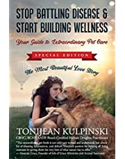 Stop Battling Disease & Start Building Wellness: Your Guide to Extraordinary Pet Care: Special Addition, The Most Beautiful Love Story