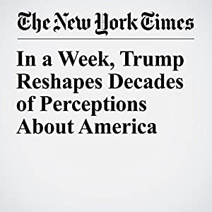 In a Week, Trump Reshapes Decades of Perceptions About America