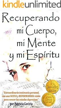 """""""Recuperando mi Cuerpo, mi Mente y mi Espíritu"""": extraordinario testimonio personal, con una NUEVA y REFORMADORA visión para vencer los estados depresivos. (Spanish Edition)"""