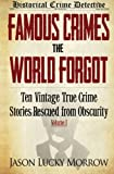 Famous Crimes the World Forgot: Ten Vintage True Crime Stories Rescued from Obscurity (Volume 1)