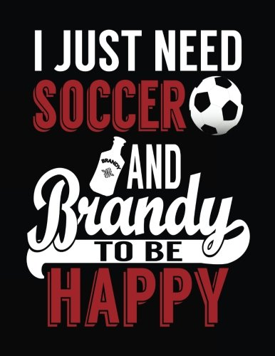 I Just Need Soccer And Brandy To Be Happy: Soccer Journal, Blank Lined Journal Notebook, 8.5 x 11 (Journals To Write In) - Foot Brandy