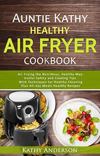 Auntie Kathy Healthy Air Fryer Cookbook: Air Frying the Nutritious, Healthy Way:Useful, Safety and Cooking Tips With Techniques for Healthy Cleaning Plus ... Recipes.The Ultimate healthy air fryer
