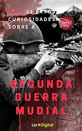 Mais 31 Fatos e Curiosidades Sobre A Segunda Guerra  Mundial: (Livro 2)