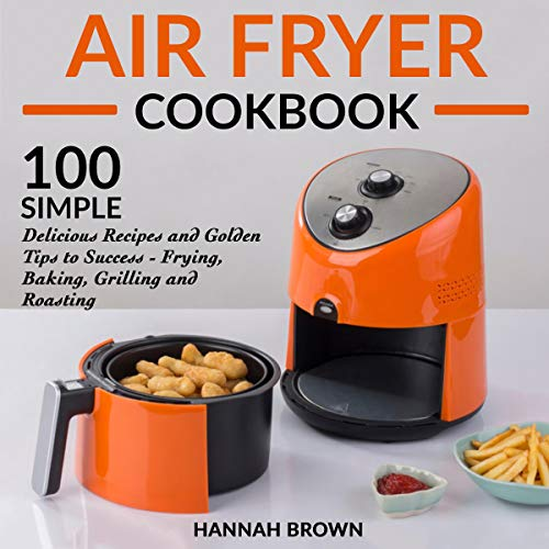 Air Fryer Cookbook: 100 Simple Delicious Recipes and Golden Tips to Success - Frying, Baking, Grilling and Roasting: Cookbook Recipes, Food, Healthy, Gourmet, Beginners Guide by Hannah Brown