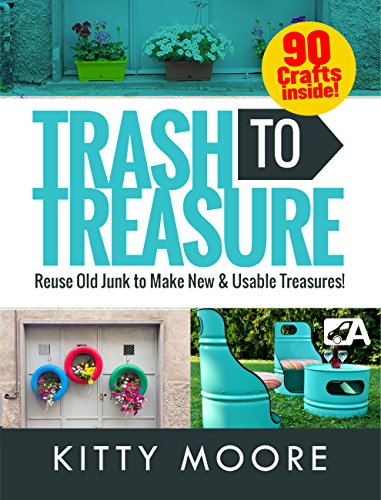 Trash To Treasure (3rd Edition): 90 Crafts That Will Reuse Old Junk To Make New & Usable Treasures! by [Moore, Kitty]