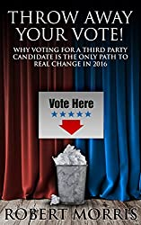 Throw Away Your Vote!: Why Voting For A Third Party Candidate Is The Only Path To Real Change In 2016