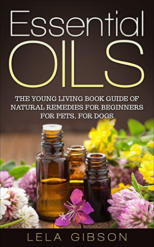 Essential Oils: The Young Living Book Guide of Natural Remedies for Beginners for Pets, For Dogs (Aromatherapy, Natural Remedies, Healing, Essential Oils Book)