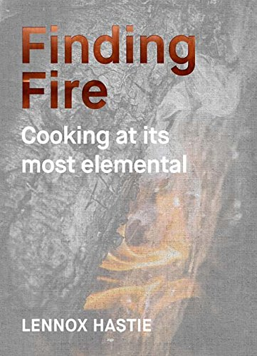 Finding Fire: Cooking at its Most Elemental by Lennox Hastie