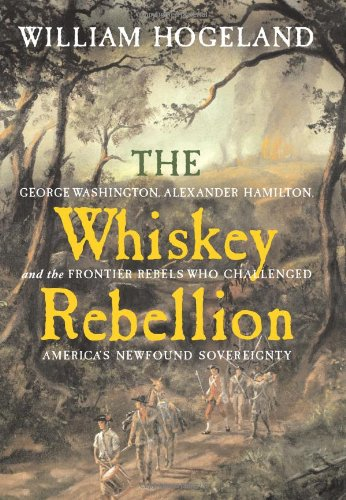 The Whiskey Rebellion: George Washington, Alexander Hamilton, and the Frontier Rebels Who Challenged America's Newfound Sovereignty (Local Dollars Local Sense)