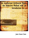 An Intellectual Arithmetic upon the Inductive Method with an Introduction To, James Stewart Eaton, 0554700808