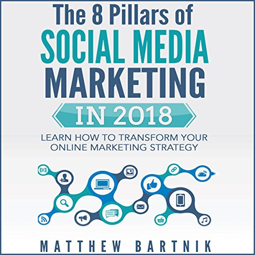 The 8 Pillars of Social Media Marketing in 2018: Learn How to Transform Your Online Marketing Strategy