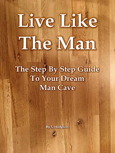 Live Like The Man: The Step By Step Guide To Your Dream Man Cave by [Hodgson, S.]