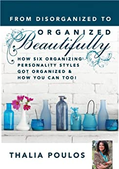 From Disorganized to Organized Beautifully: How Six Organizing Personality Styles Got Organized & How You Can Too! by [Poulos, Thalia]
