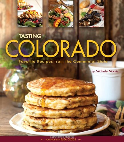 Tasting Colorado: Favorite Recipes from the Centennial State by Michele Morris