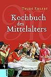 Kochbuch des Mittelalters: Rezepte aus alter Zeit, eingeleitet und ausprobiert von Trude Ehlert