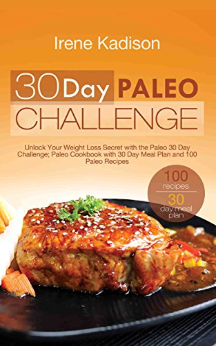 30 Day Paleo Challenge: Unlock Your Weight Loss Secret with the Paleo 30 Day Challenge; Paleo Cookbook with 30 Day Meal Plan and 100 Paleo Recipes by Irene Kadison