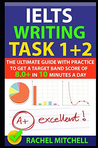 IELTS Writing Task 1 + 2: The Ultimate Guide with Practice to Get a Target Band Score of 8.0+ In 10 Minutes a Day (Ielts General Speaking Test Samples Band 8)