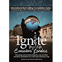 Ignite Your Life for Conscious Leaders: Elevating and transforming the way we lead ourselves and others in a new and conscious way (English Edition)