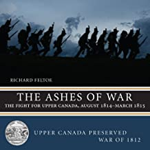 The Ashes of War: The Fight for Upper Canada, August 1814March 1815 (Upper Canada Preserved War of 1812) by Richard Feltoe (2014-09-16)