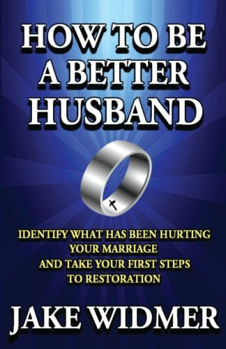 How to Be a Better Husband: Identify What Has Been Hurting Your Marriage and Take Your First Steps to Restoration