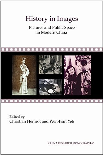 Download By Christian Henriot History in Images: Pictures and Public Space in Modern China (Chinese Research Monograph 66) [Paperback] PDF