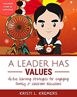 A Leader Has Values: Active Learning Strategies for Engaging Family and Classroom Discussions by [Kremers, Kristi L.]