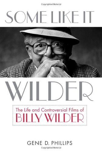 Some Like It Wilder: The Life and Controversial Films of Billy Wilder (Screen Classics)