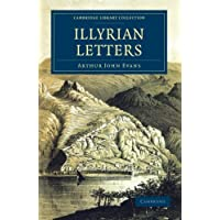Illyrian Letters: A Revised Selection of Correspondence from the Illyrian Provinces of Bosnia, Herzegovina, Montenegro, Albania, Dalmatia, Croatia and ... Library Collection - European History)