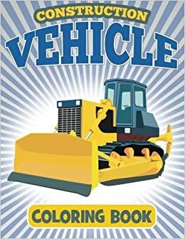 Construction Vehicle Coloring Book: Coloring Book For Kids ...