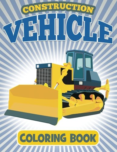 Construction Vehicle Coloring Book: Coloring Book For Kids (Construction Coloring Books For Kids) (Volume 1)