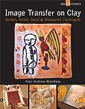 Image Transfer on Clay: Screen, Relief, Decal & Monoprint Techniques (Lark Ceramics Books)