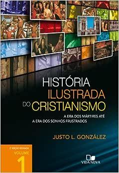 História ilustrada do cristianismo - Vol. 1: A era dos mártires até a era dos sonhos frustrados