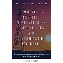 Petit Guide de l'Ecologie - COMMENT LES ENERGIES RENOUVELABLES PEUVENT VOUS FAIRE ECONOMISER DE L'ARGENT?: Découvrez tous les avantages de l'utilisation des énergies renouvelables (French Edition)