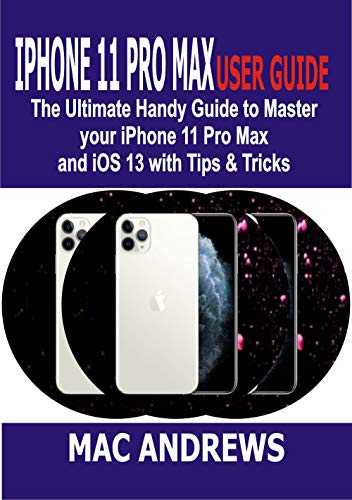 IPHONE 11 PRO MAX USER GUIDE: The Ultimate Handy Guide to Master Your iPhone 11 Pro Max and iOS 13 With Tips and Tricks