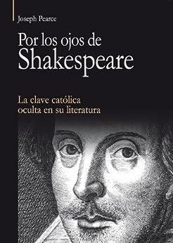 Por los ojos de Shakespeare: La clave católica oculta en su literatura por [Pearce, Joseph ]