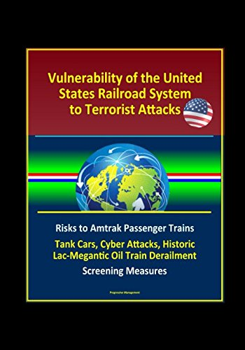Vulnerability of the United States Railroad System to Terrorist Attacks: Risks to Amtrak Passenger Trains, Tank Cars, Cyber Attacks, Historic Lac-Megantic Oil Train Derailment, Screening Measures