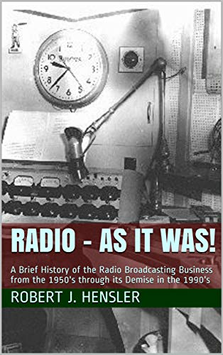 Radio - As it Was!: A Brief History of the Radio Broadcasting Business from  the 1950's through its Demise in the 1990's