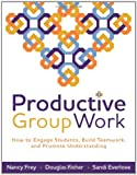 fisher and frey - Productive Group Work: How to Engage Students, Build Teamwork, and Promote Understanding