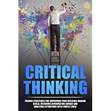Critical Thinking: Proven Strategies For Improving Your Decision-Making Skills, Retaining Information Longer and Analyzing Situations with Simple Logic ... Logical Thinking, Critical Thinking Skills)