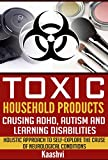 Toxic Household Products Causing ADHD, Autism and Learning Disabilities: Holistic Approach to Self-Explore the cause of Neurological Conditions (Self-exploration guides for Special Needs Book 1)